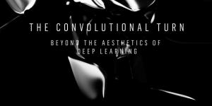 Ein schwarzes Plakat mit der »The Convolutional Turn. Beyond the Aesthetics of Deep Learning«
